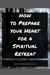 how to prepare your heart for a spiritual retreat www.healthyspirituality.org